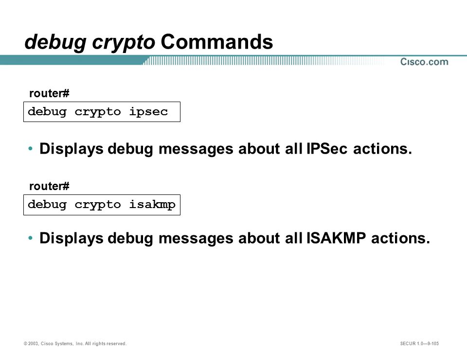 debug crypto Commands Displays debug messages about all IPSec actions.