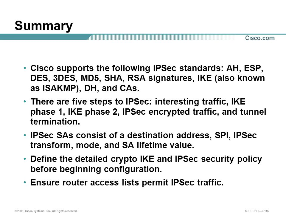 Summary Cisco supports the following IPSec standards: AH, ESP, DES, 3DES, MD5, SHA, RSA signatures, IKE (also known as ISAKMP), DH, and CAs.