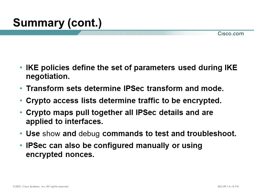 Summary (cont.) IKE policies define the set of parameters used during IKE negotiation. Transform sets determine IPSec transform and mode.