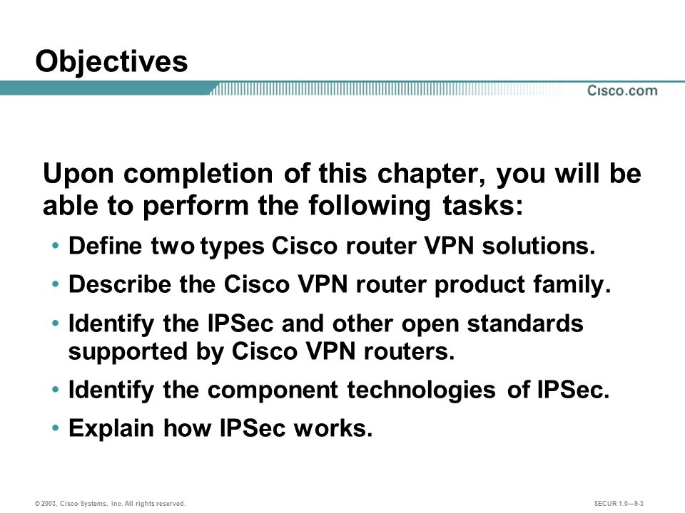 Objectives Upon completion of this chapter, you will be able to perform the following tasks: Define two types Cisco router VPN solutions.