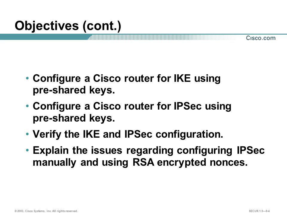 Objectives (cont.) Configure a Cisco router for IKE using pre-shared keys. Configure a Cisco router for IPSec using pre-shared keys.