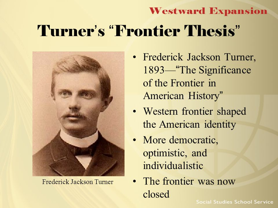 "frederick jackson turners frontier thesis asserted that the frontier ""the significance of the frontier in american history"" frederick jackson turner "" the significance  westward, explain american development,"" (1) he asserts  the dominant theme in turner's thesis is that of social evolution."