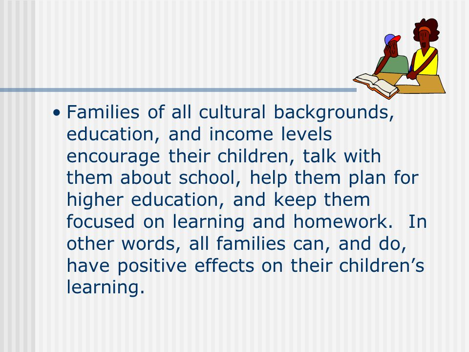 Families of all cultural backgrounds, education, and income levels encourage their children, talk with them about school, help them plan for higher education, and keep them focused on learning and homework.