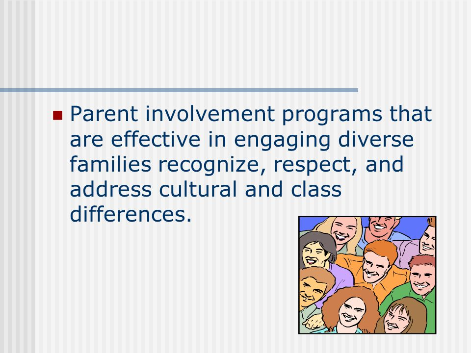 Parent involvement programs that are effective in engaging diverse families recognize, respect, and address cultural and class differences.