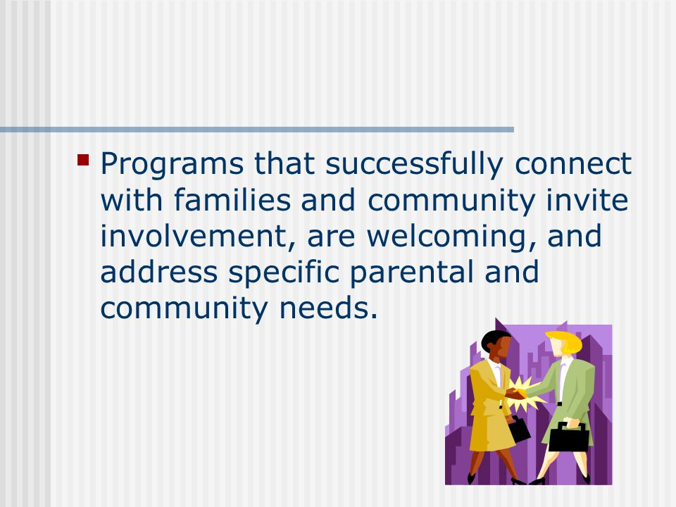 Programs that successfully connect with families and community invite involvement, are welcoming, and address specific parental and community needs.