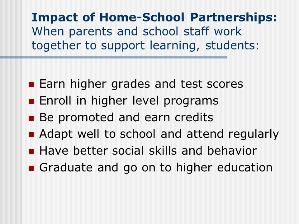 Impact of Home-School Partnerships: When parents and school staff work together to support learning, students: