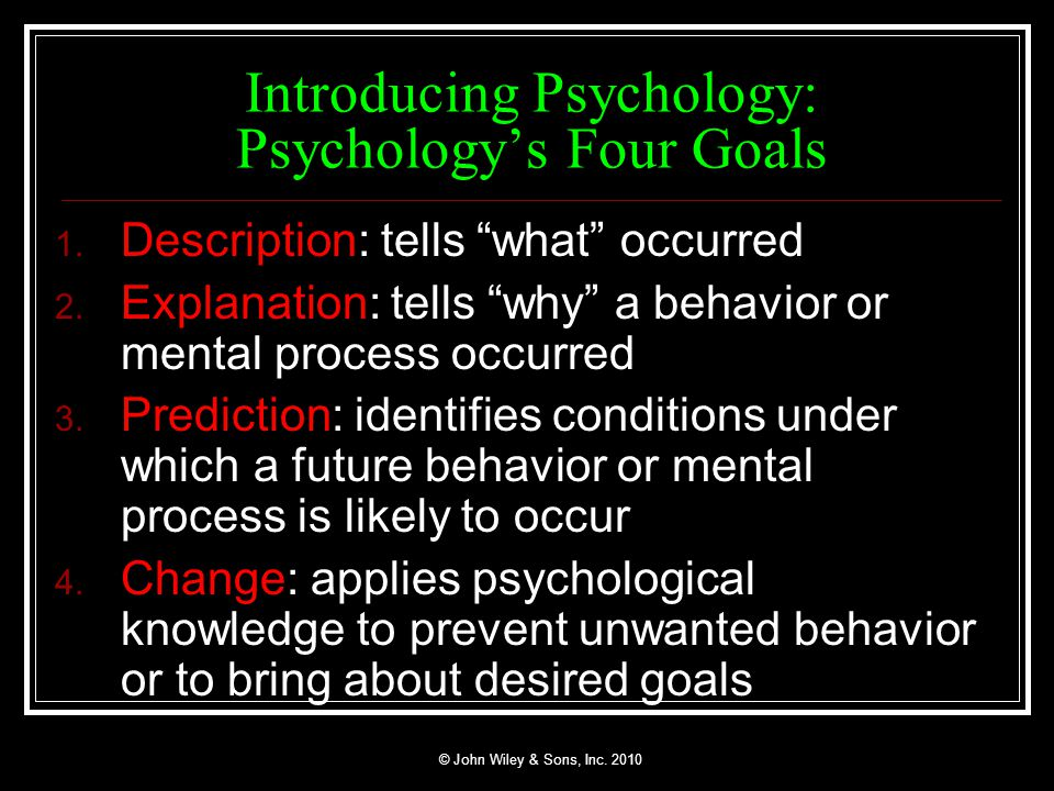 psychology and its goals Explanation identifying the cause(s) of behaviour • prediction allows for specification of the conditions under which a behaviour will or will not occur what is psychology • psychology is the science of brain (mental) processes and behaviour (behaviour is an emergent property of the brain) • psychology values:.