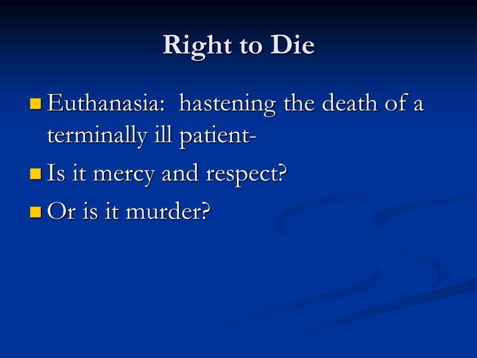 a description of euthanasia as a right to die Euthanasia [greek, good death] the term normally implies an intentional termination of life by another at the explicit request of the person who wishes to die euthanasia is generally defined as the act of killing an incurably ill person out of concern and compassion for that person's suffering.