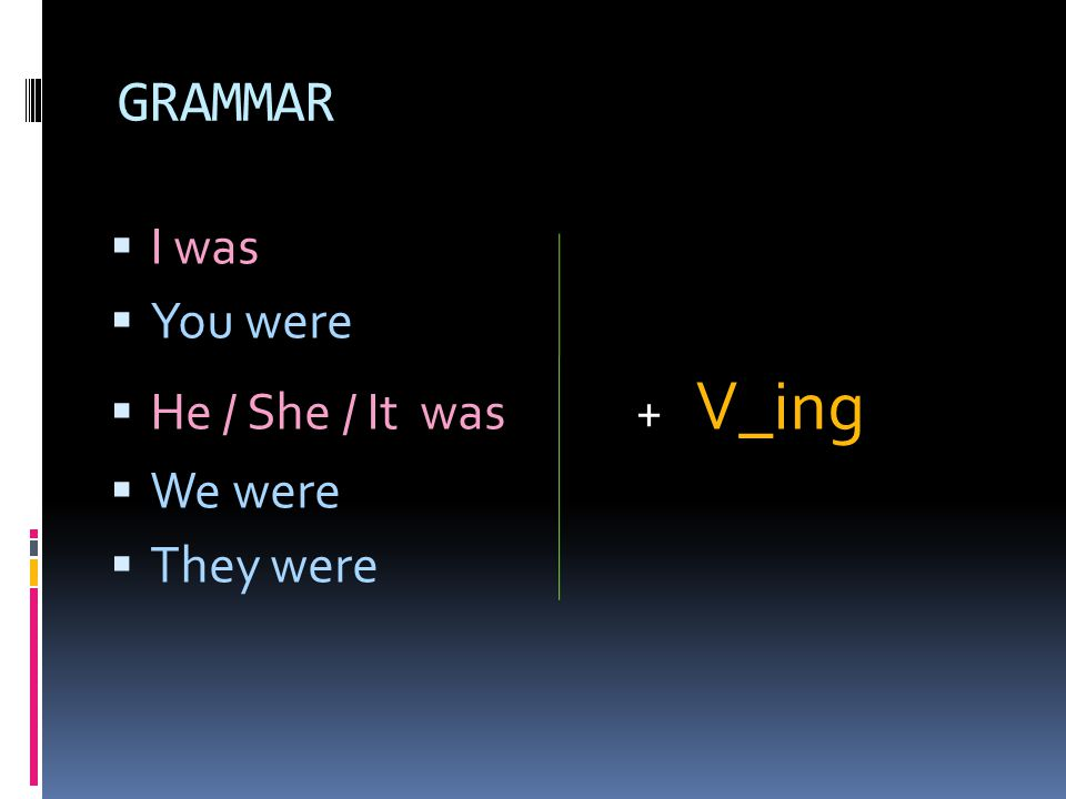 GRAMMAR I was You were He / She / It was + V_ing We were They were
