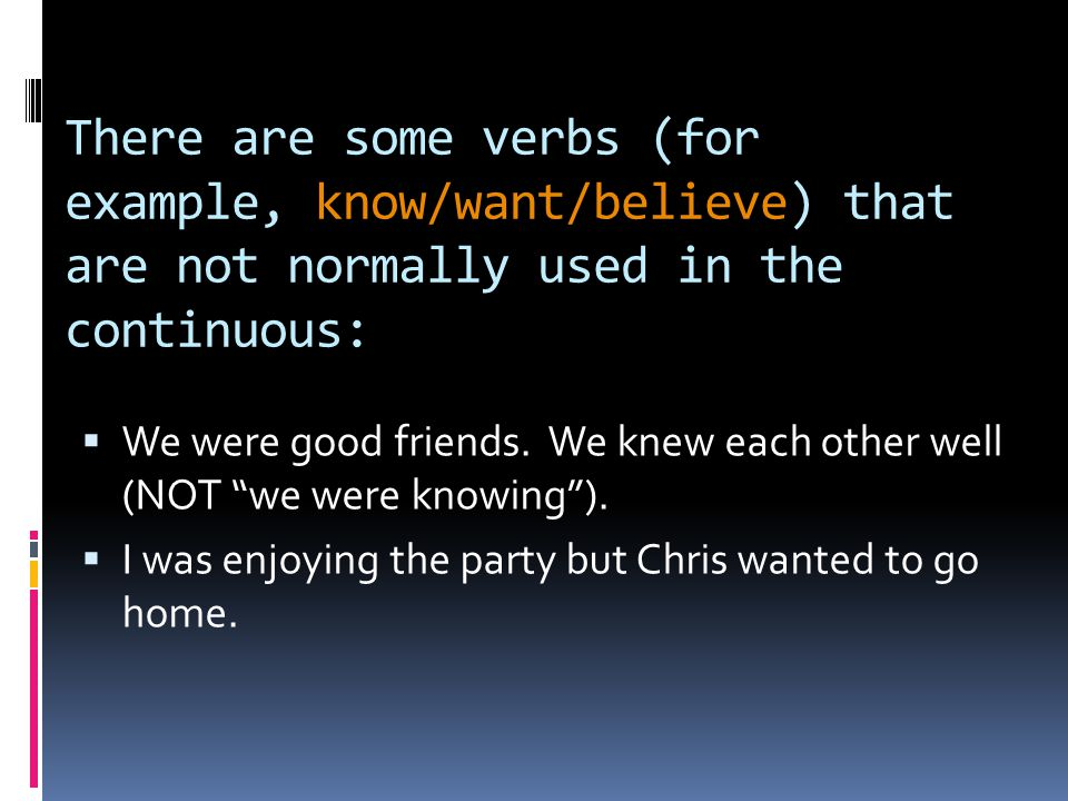There are some verbs (for example, know/want/believe) that are not normally used in the continuous: