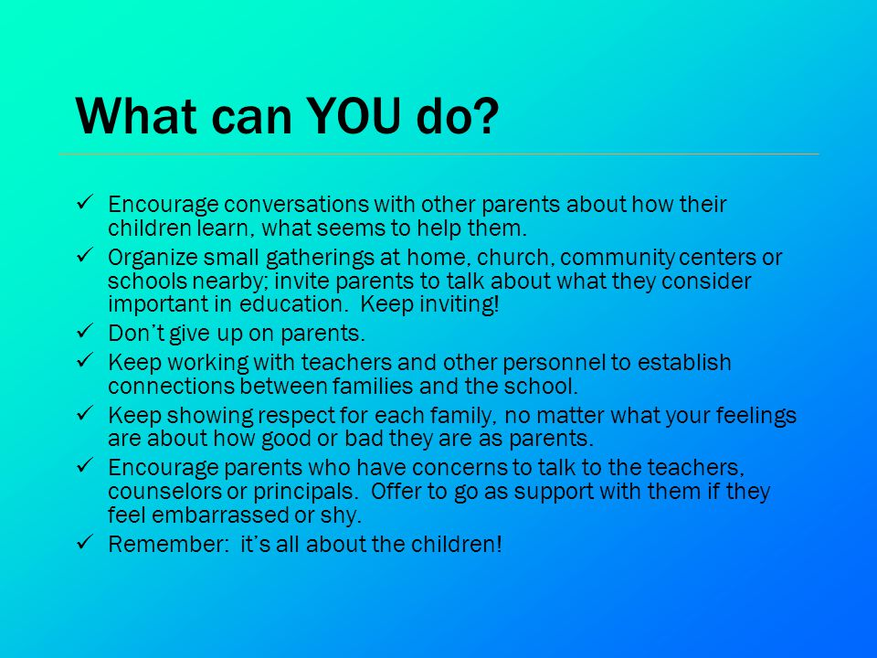 What can YOU do Encourage conversations with other parents about how their children learn, what seems to help them.