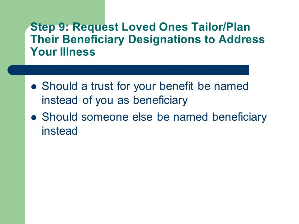 Step 9: Request Loved Ones Tailor/Plan Their Beneficiary Designations to Address Your Illness