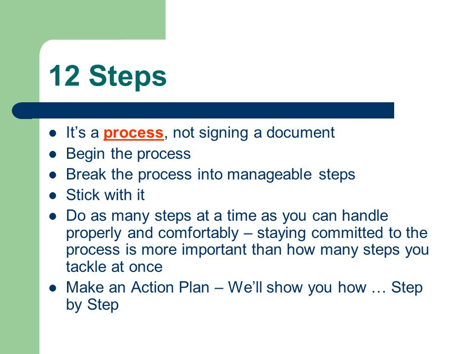 12 Steps It's a process, not signing a document Begin the process