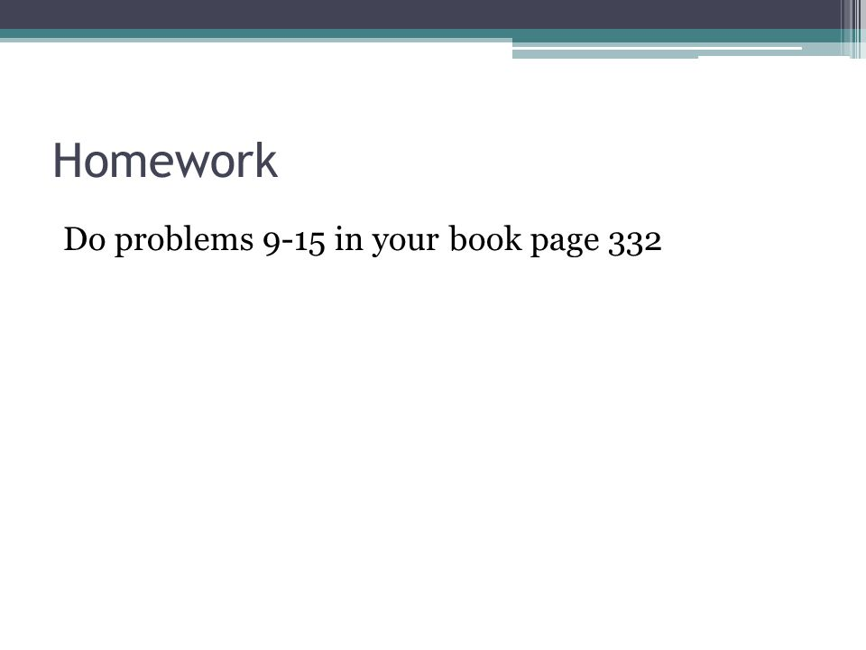 Homework Do problems 9-15 in your book page 332