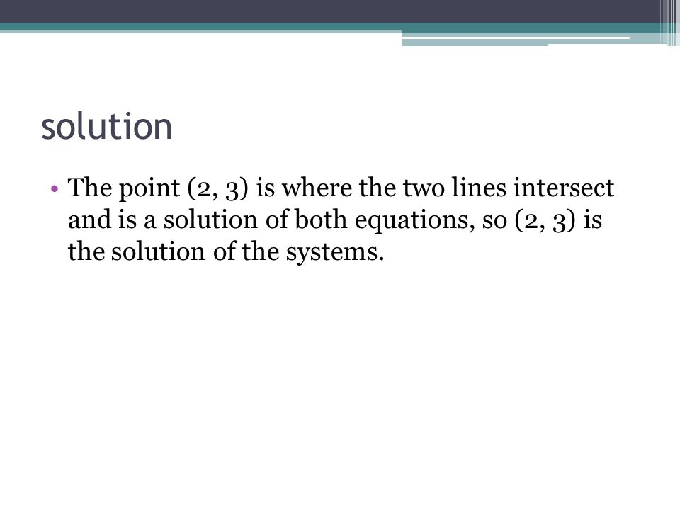 solution The point (2, 3) is where the two lines intersect and is a solution of both equations, so (2, 3) is the solution of the systems.