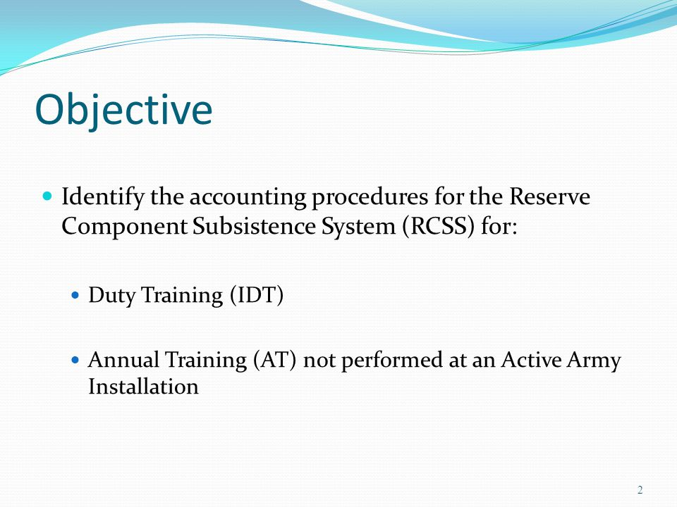 Objective Identify the accounting procedures for the Reserve Component Subsistence System (RCSS) for: