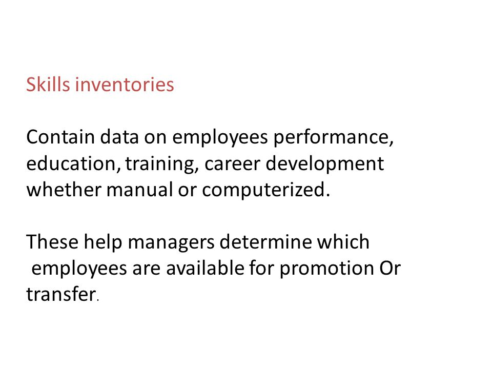 Skills inventories Contain data on employees performance, education, training, career development. whether manual or computerized.