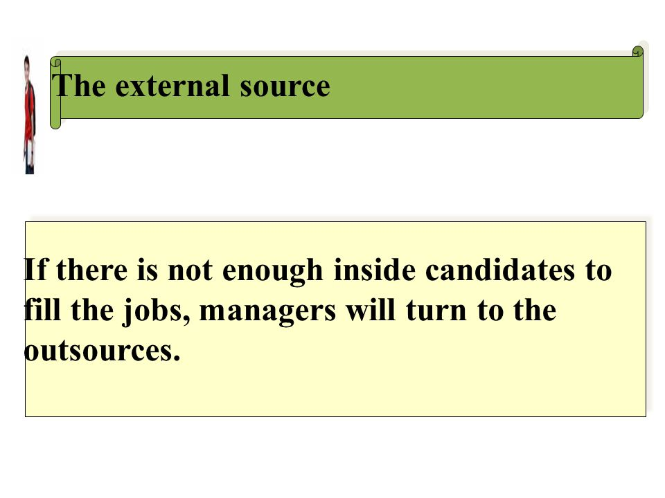 The external source If there is not enough inside candidates to fill the jobs, managers will turn to the outsources.