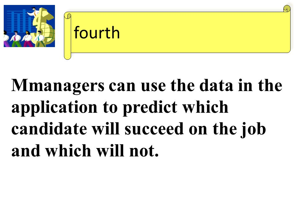 fourth Mmanagers can use the data in the application to predict which candidate will succeed on the job and which will not.