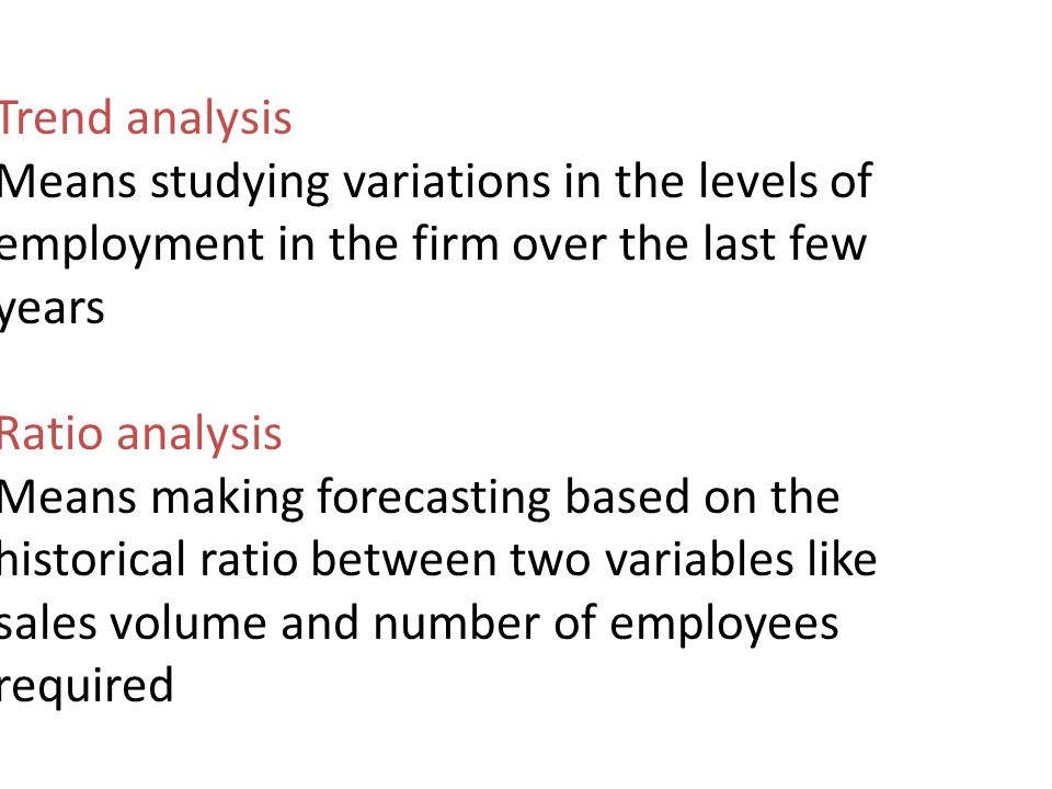 Trend analysis Means studying variations in the levels of employment in the firm over the last few years.
