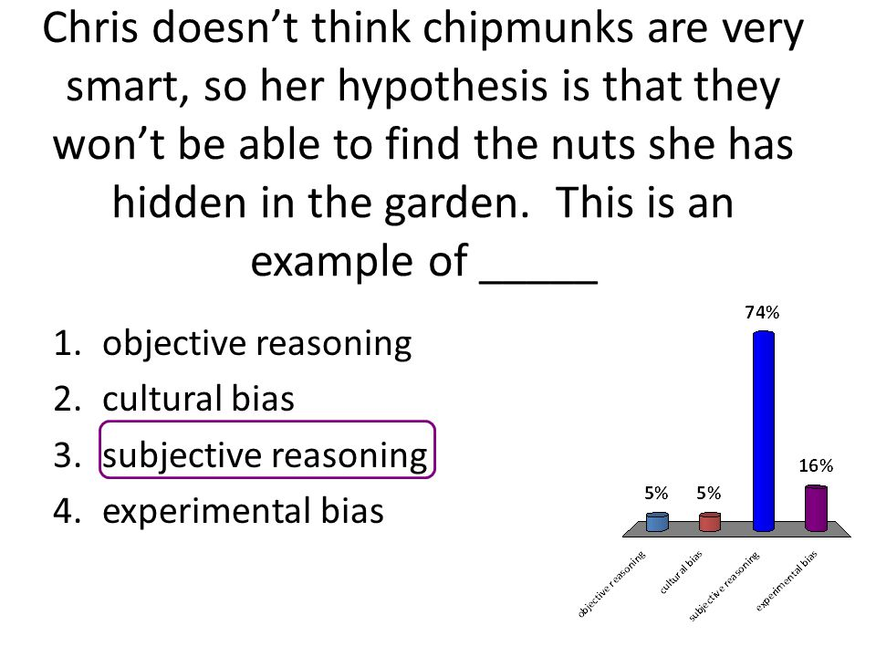 Chris doesn't think chipmunks are very smart, so her hypothesis is that they won't be able to find the nuts she has hidden in the garden. This is an example of _____
