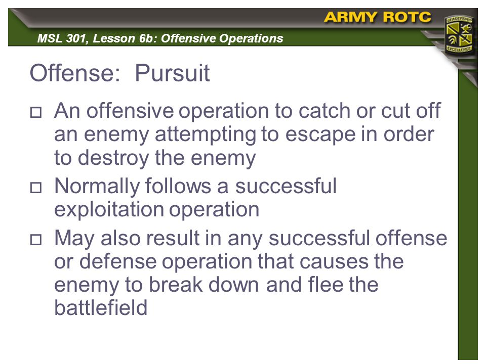 Offense: Pursuit An offensive operation to catch or cut off an enemy attempting to escape in order to destroy the enemy.