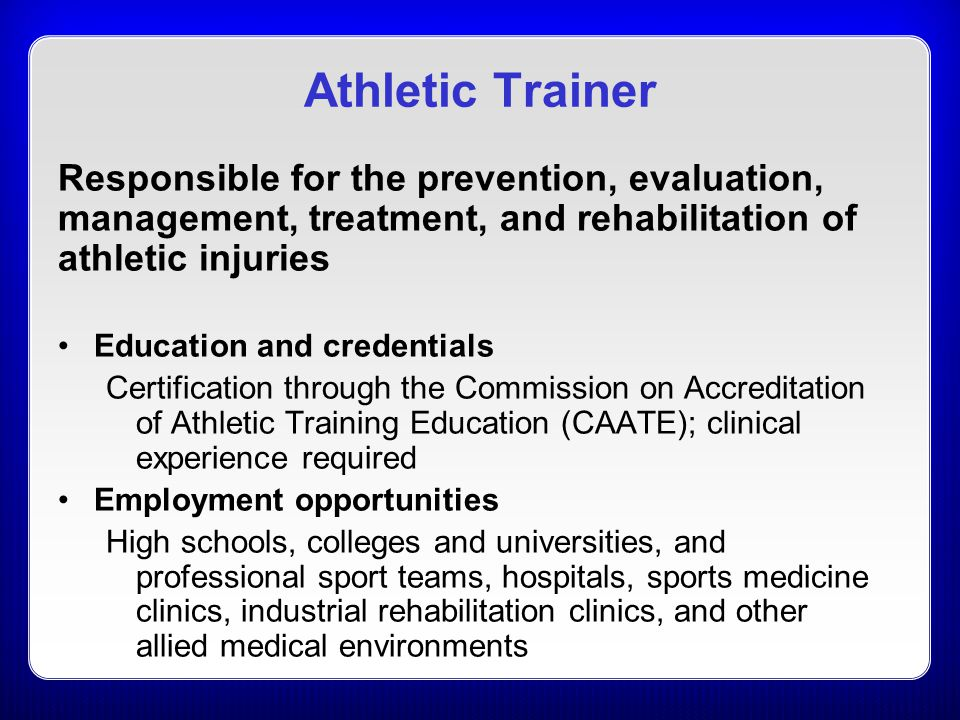 Athletic Trainer Responsible for the prevention, evaluation, management, treatment, and rehabilitation of athletic injuries.