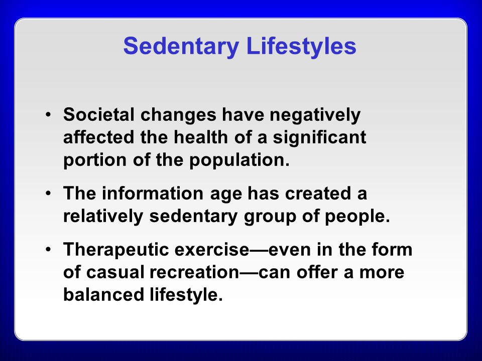 Sedentary Lifestyles Societal changes have negatively affected the health of a significant portion of the population.