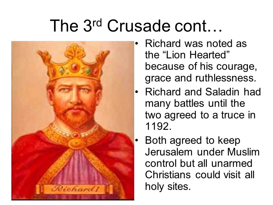 The 3rd Crusade cont… Richard was noted as the Lion Hearted because of his courage, grace and ruthlessness.