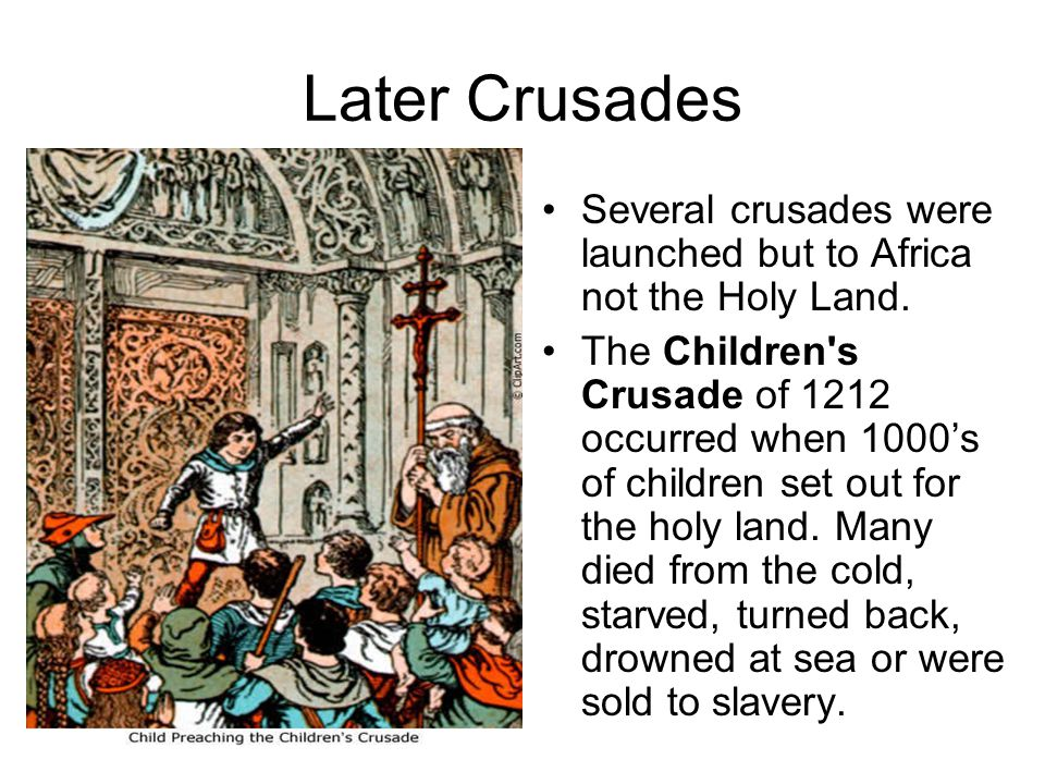 Later Crusades Several crusades were launched but to Africa not the Holy Land.