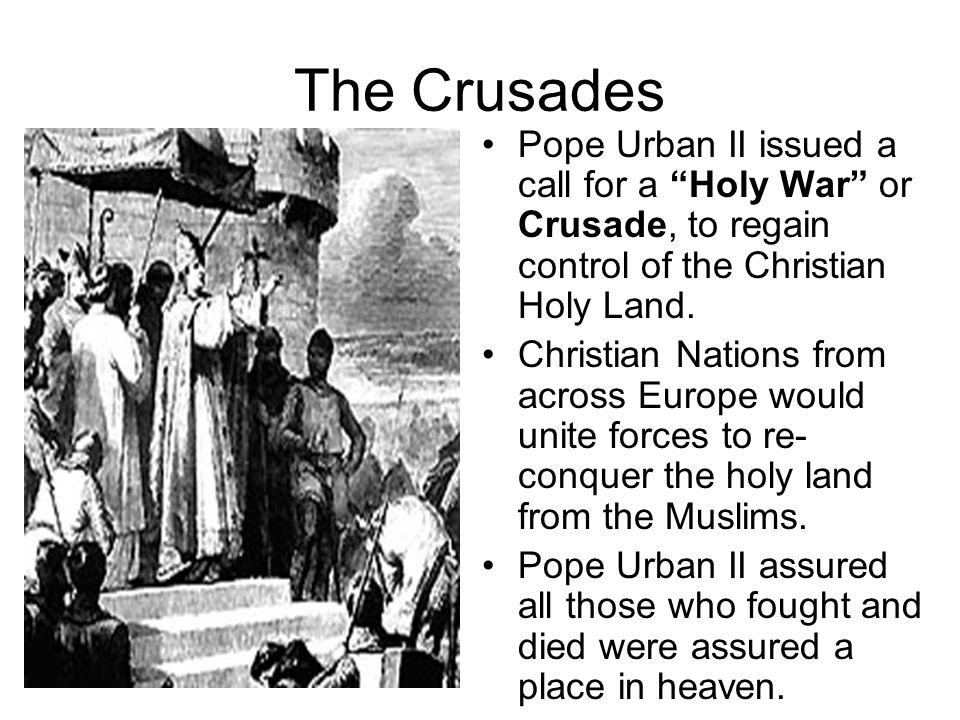 The Crusades Pope Urban II issued a call for a Holy War or Crusade, to regain control of the Christian Holy Land.