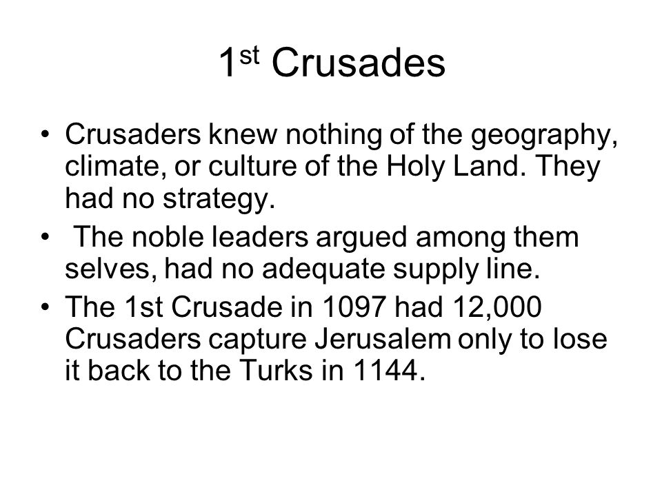 1st Crusades Crusaders knew nothing of the geography, climate, or culture of the Holy Land. They had no strategy.