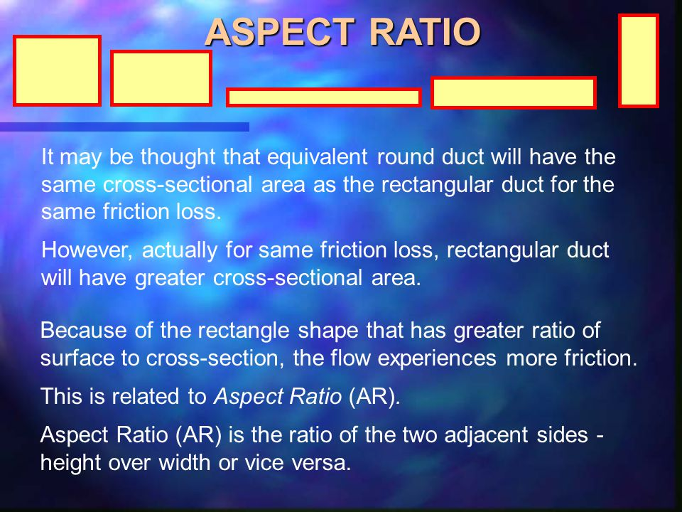 ASPECT RATIO It may be thought that equivalent round duct will have the same cross-sectional area as the rectangular duct for the same friction loss.
