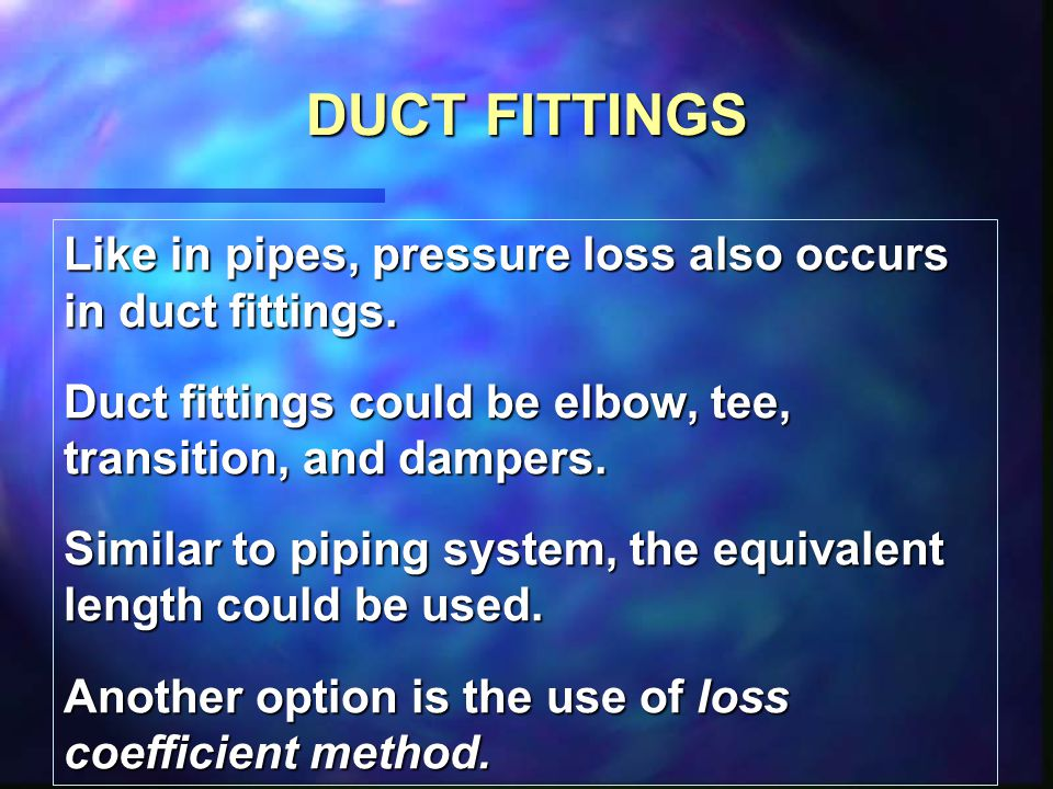 DUCT FITTINGS Like in pipes, pressure loss also occurs in duct fittings. Duct fittings could be elbow, tee, transition, and dampers.