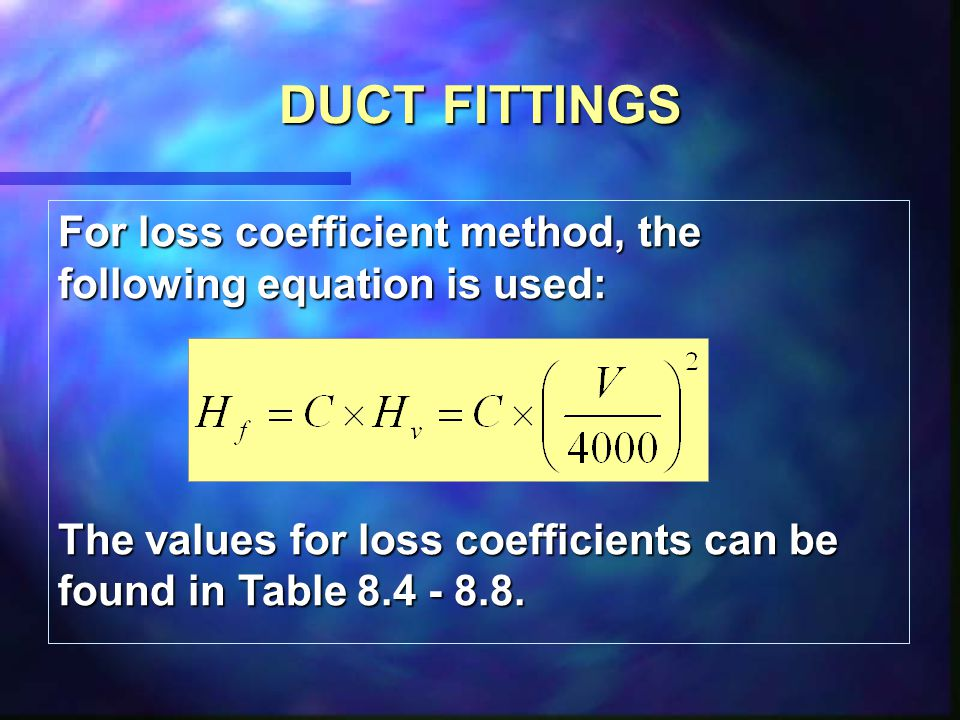 DUCT FITTINGS For loss coefficient method, the following equation is used: The values for loss coefficients can be found in Table 8.4 - 8.8.