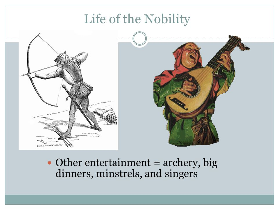 Life of the Nobility Other entertainment = archery, big dinners, minstrels, and singers