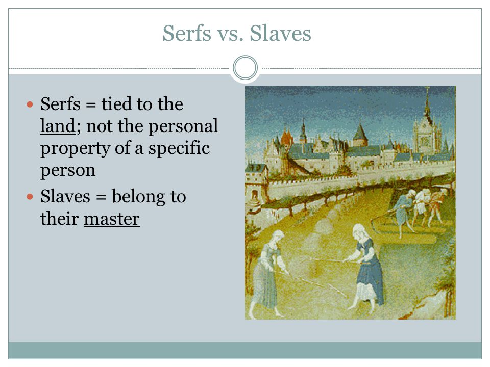 Serfs vs. Slaves Serfs = tied to the land; not the personal property of a specific person.