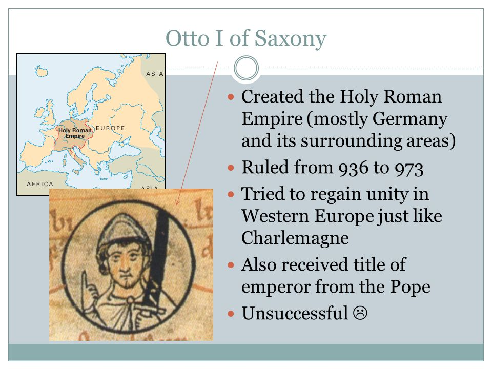 Otto I of Saxony Created the Holy Roman Empire (mostly Germany and its surrounding areas) Ruled from 936 to 973.
