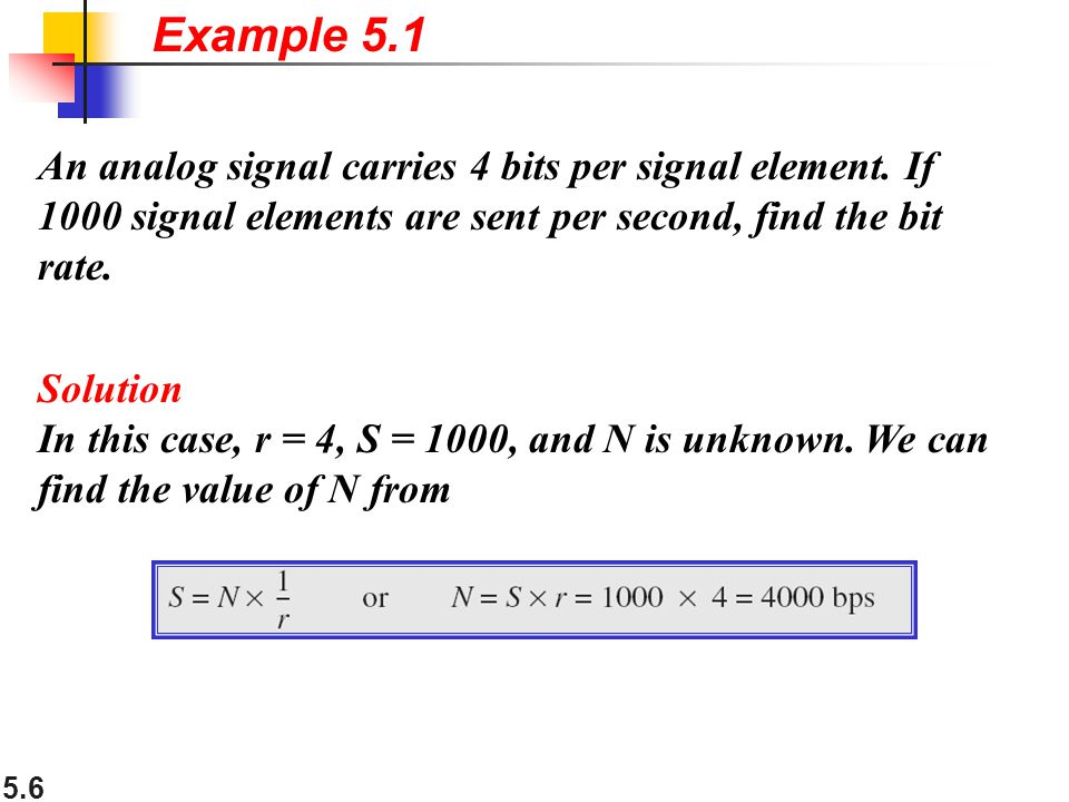 Example 5.1 An analog signal carries 4 bits per signal element. If 1000 signal elements are sent per second, find the bit rate.