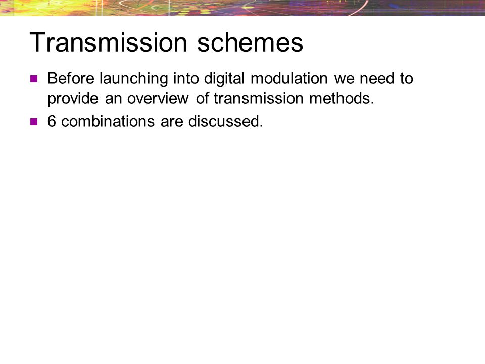 Transmission schemes Before launching into digital modulation we need to provide an overview of transmission methods.