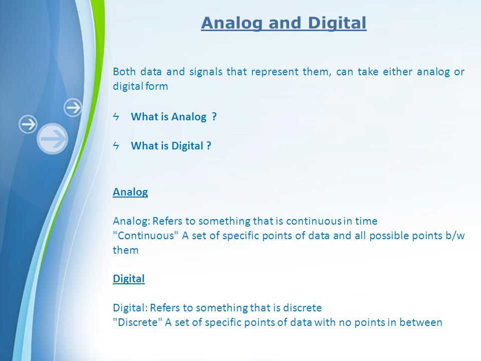 Analog and Digital Both data and signals that represent them, can take either analog or digital form.