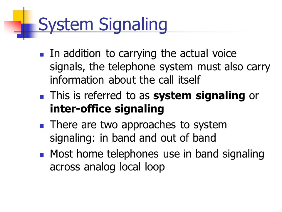 System Signaling In addition to carrying the actual voice signals, the telephone system must also carry information about the call itself.