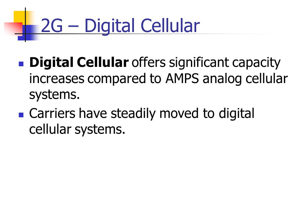 2G – Digital Cellular Digital Cellular offers significant capacity increases compared to AMPS analog cellular systems.