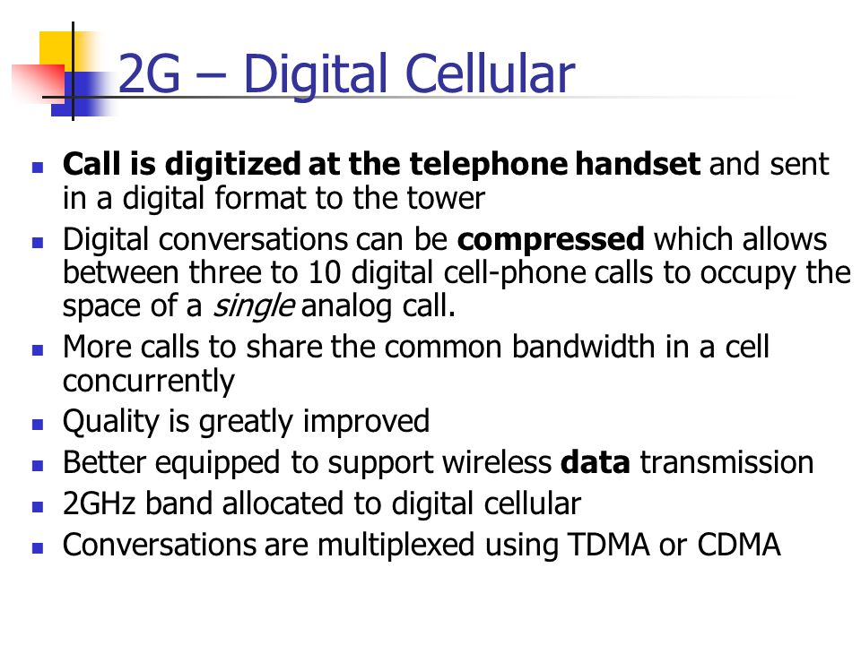 2G – Digital Cellular Call is digitized at the telephone handset and sent in a digital format to the tower.