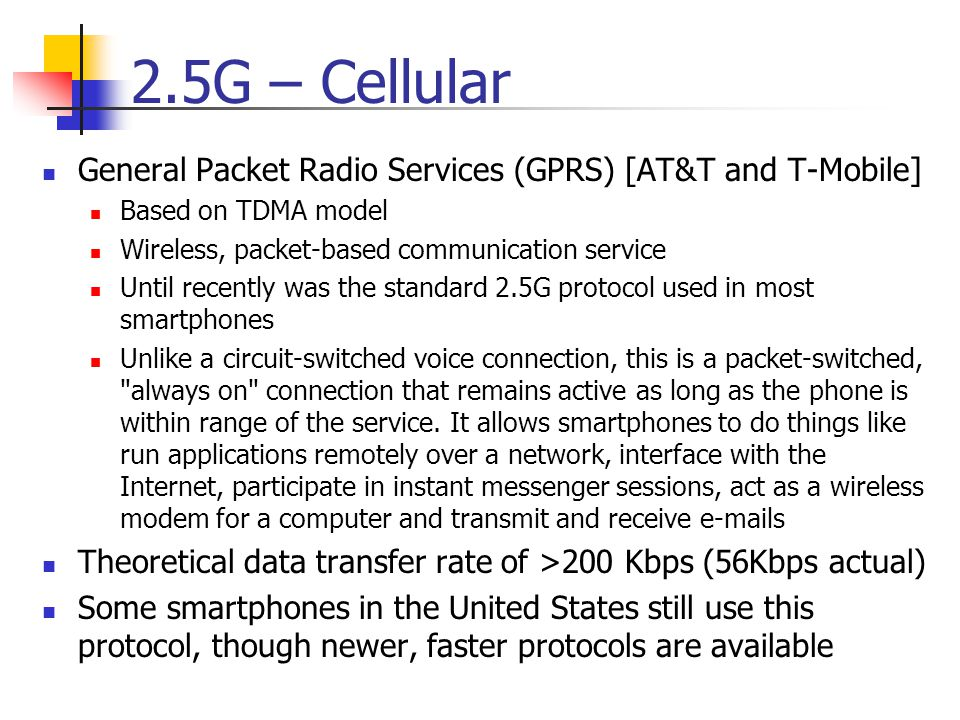 2.5G – Cellular General Packet Radio Services (GPRS) [AT&T and T-Mobile] Based on TDMA model. Wireless, packet-based communication service.