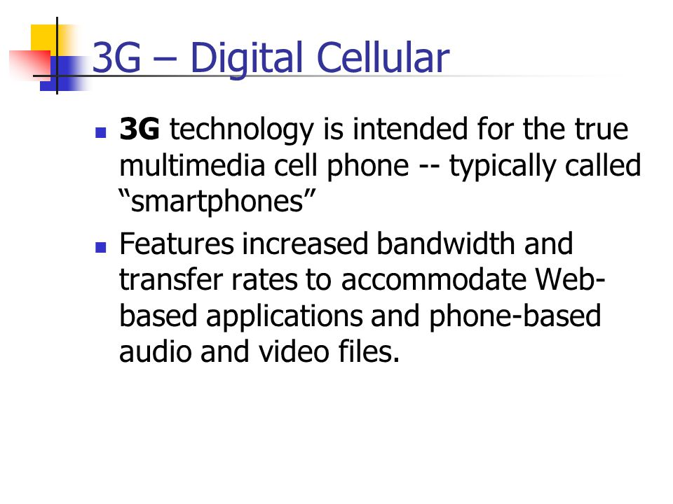 3G – Digital Cellular 3G technology is intended for the true multimedia cell phone -- typically called smartphones