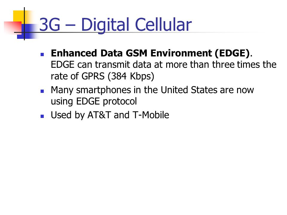3G – Digital Cellular Enhanced Data GSM Environment (EDGE). EDGE can transmit data at more than three times the rate of GPRS (384 Kbps)