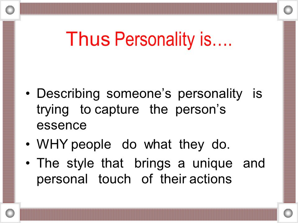 Thus Personality is…. Describing someone's personality is trying to capture the person's essence.
