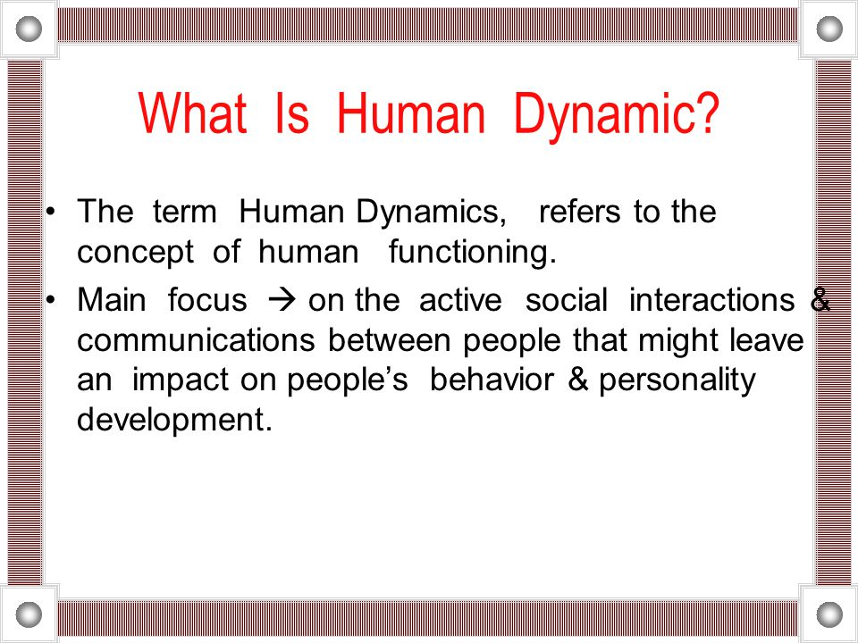 What Is Human Dynamic The term Human Dynamics, refers to the concept of human functioning.