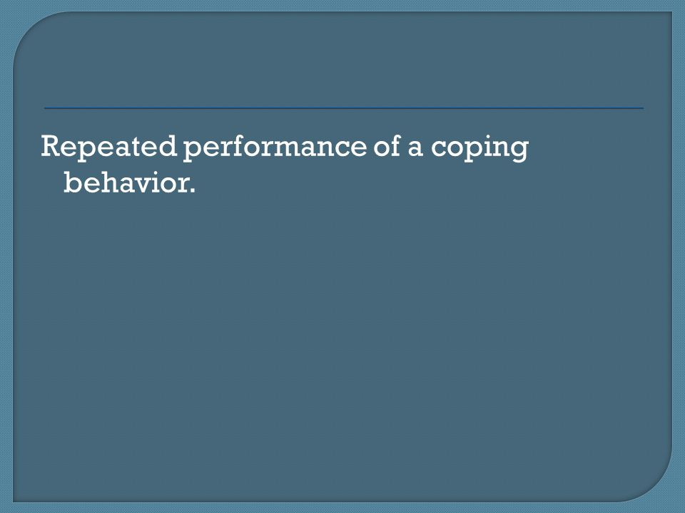 Repeated performance of a coping behavior.